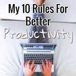My 10 Rules For Better Productivity