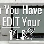 Do You Have to Edit Your PLR?